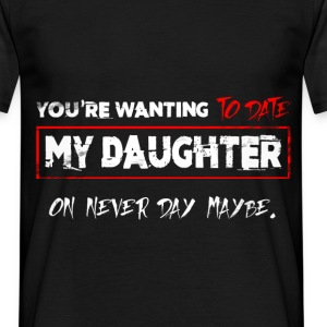 You're Wanting To Date My Daughter on never day ma - Men's T-Shirt