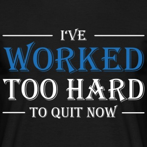 I've worked too hard to quit now! T-Shirts - Men's T-Shirt