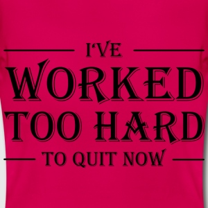 I've worked too hard to quit now! T-Shirts - Frauen T-Shirt