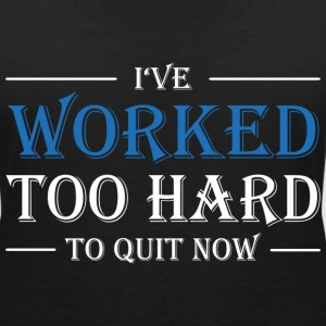 I've worked too hard to quit now! T-shirts - Vrouwen T-shirt met V-hals