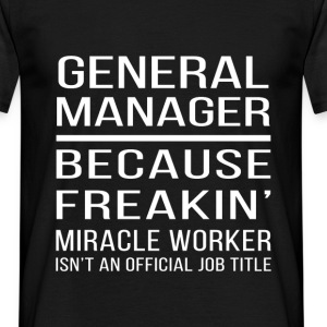 General Manager, because Freakin' miracle worker i - Men's T-Shirt
