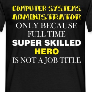 Computer Systems Administrator only because full t - Men's T-Shirt