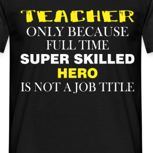 Teacher only because full time super skilled hero  - Men's T-Shirt