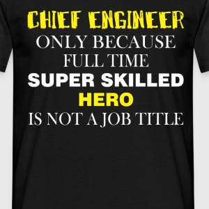 Chief Engineer only because full time super skille - Men's T-Shirt