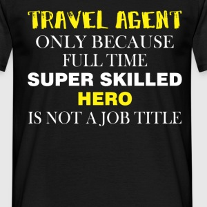 Travel agent only because full time super skilled  - Men's T-Shirt