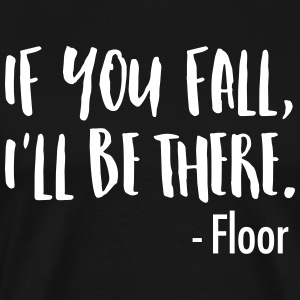 If You Fall, I'll Be There. -Floor T-Shirts - Men's Premium T-Shirt