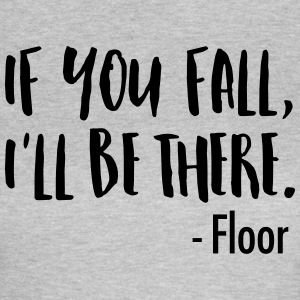 If You Fall, I'll Be There. -Floor T-shirts - Vrouwen T-shirt