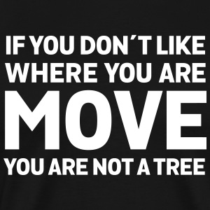 If You Don't Like Where You Are - Move... Camisetas - Camiseta premium hombre
