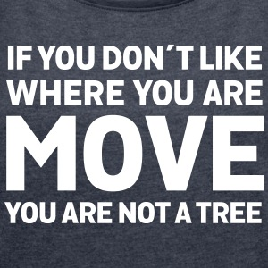 If You Don't Like Where You Are - Move... T-Shirts - Frauen T-Shirt mit gerollten Ärmeln