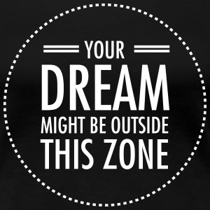 Your Dream Might Be Outside This Zone T-shirts - Vrouwen Premium T-shirt