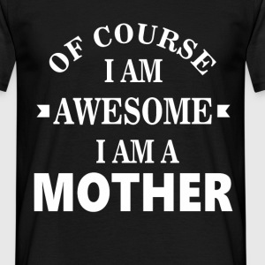 Of course I am awesome I am a Mother - Men's T-Shirt