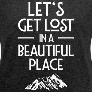 Let's Get Lost In A Beautiful Place T-Shirts - Women's T-shirt with rolled up sleeves