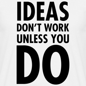 Ideas Don't  Work Unless You Do Magliette - Maglietta da uomo