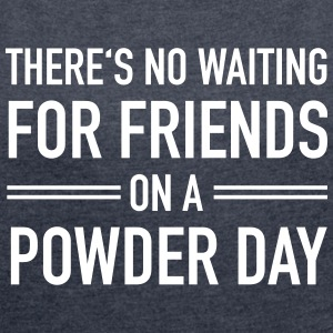 There's No Waiting For Friends On A Powder Day T-Shirts - Women's T-shirt with rolled up sleeves