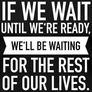 If We Wait Until We're Ready, We'll Be Waiting... T-shirts - Vrouwen Premium T-shirt