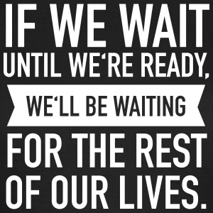 If We Wait Until We're Ready, We'll Be Waiting... Camisetas - Camiseta mujer