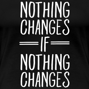 Nothing Changes If Nothing Changes T-shirts - Dame premium T-shirt