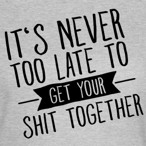 It's Never Too Late To Get Your Shit Together Tee shirts - T-shirt Femme