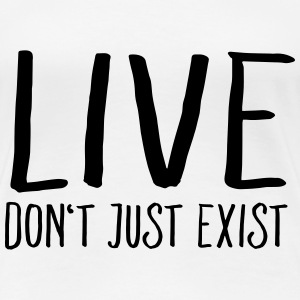 Live - Don't Just Exist Tee shirts - T-shirt Premium Femme