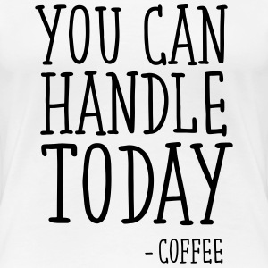 You Can Handle Today - Coffee T-shirts - Premium-T-shirt dam