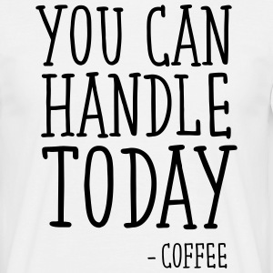 You Can Handle Today - Coffee T-shirts - T-shirt herr