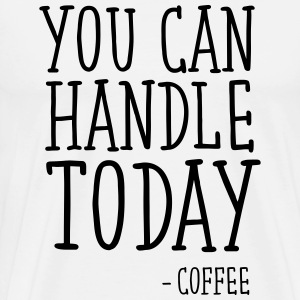 You Can Handle Today - Coffee T-shirts - Premium-T-shirt herr