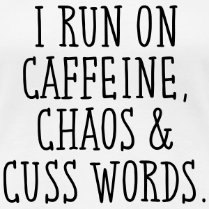 I Run On Caffeine, Chaos & Cuss Words. T-Shirts - Women's Premium T-Shirt