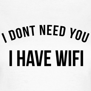 I don't need you, I have wifi Koszulki - Koszulka damska