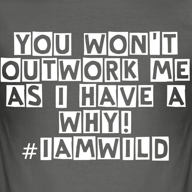 YOU WON'T OUTWORK ME  AS I HAVE A WHY! #IAMWILD