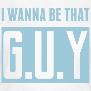 I Wanna Be That G.U.Y T-Shirts - Women's T-Shirt