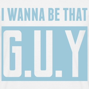 I Wanna Be That G.U.Y T-Shirts - Men's T-Shirt