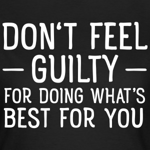 Don't Feel Guilty For Doing What's Good For You T-shirts - Vrouwen T-shirt