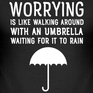 Worrying Is Like Walking Around With An Umbrella.. T-shirts - slim fit T-shirt