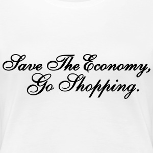 Save the Economy, Go Shopping. - Frauen Premium T-Shirt