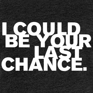 I Could Be Your Last Chance - Frauen Premium T-Shirt