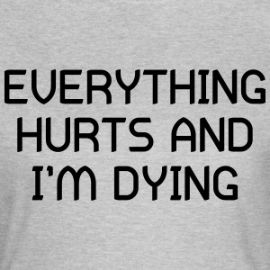Everything Hurts and I'm Dying T-Shirts - Women's T-Shirt