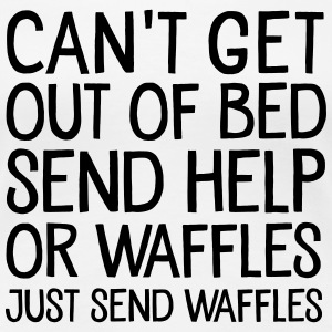 Can't Get Out Of Bed Send Help Or Waffles... T-Shirts - Women's Premium T-Shirt