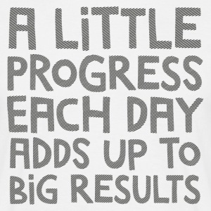 A Little Progress Each Day Adds Up To Big Results T-Shirts - Men's T-Shirt