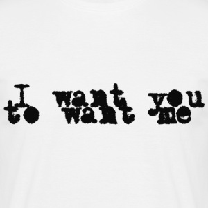 I want you to want me - Männer T-Shirt