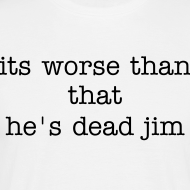 Design ~ its worse than that he's dead jim