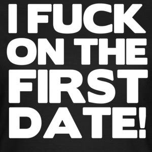 I FUCK ON THE FIRST DATE - Frauen T-Shirt