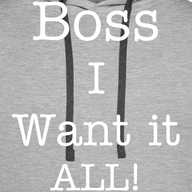 Boss I want it all!