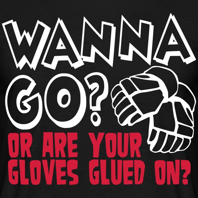 'Wanna Go Or Are Your Gloves Glued On' T-Shirt