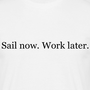 Sail now. Work later. T-Shirts - Männer T-Shirt