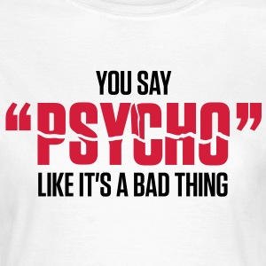 You Say Psycho 1 (2c)++ T-shirts - Vrouwen T-shirt