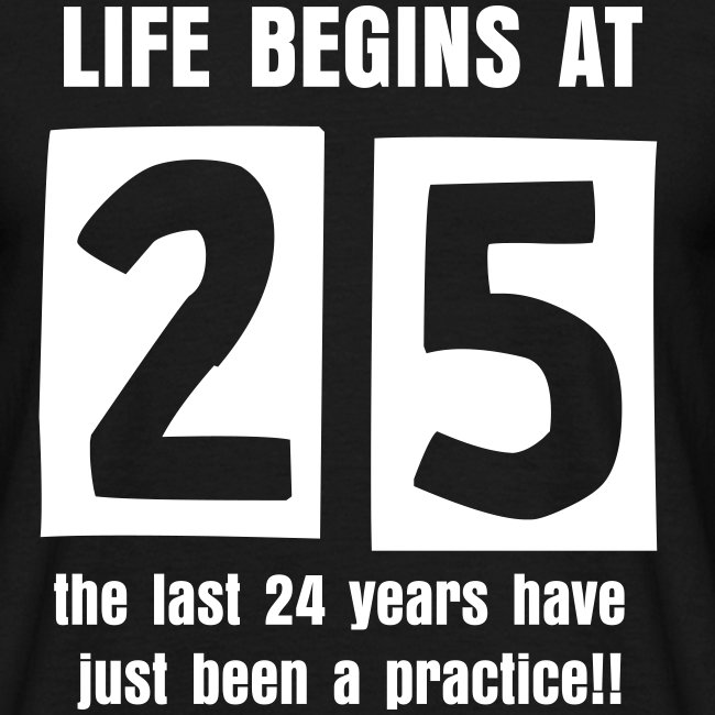 Life begins at 25 birthday t-shirt