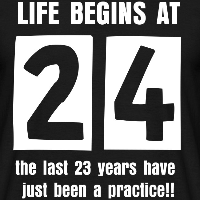 Life begins at 24 birthday t-shirt