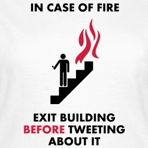 In Case of Fire, Exit Building Before Tweeting About it T-Shirts - Women's T-Shirt