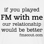 Design ~ if you played FM with me, our relationship would be better