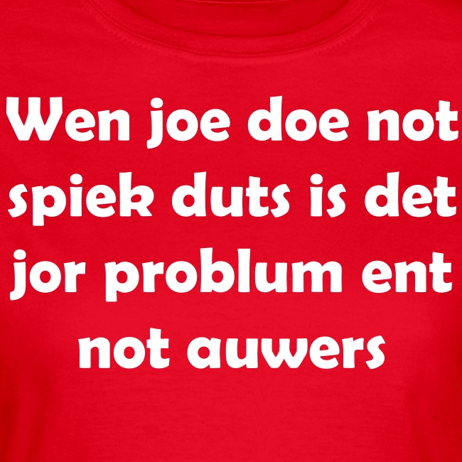 Wen joe doe not spiek duts Vrouwen T-shirt